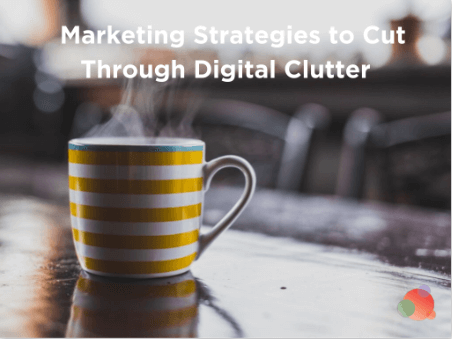 Marketing Strategies to Cut Through the Digital Clutter